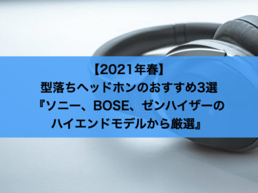 【2021年春】型落ちヘッドホンのおすすめ3選 | ソニー、BOSE、ゼンハイザーのハイエンドモデルから厳選